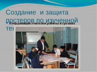 Создание и защита постеров по изученной теме Координация учителем работы в гр