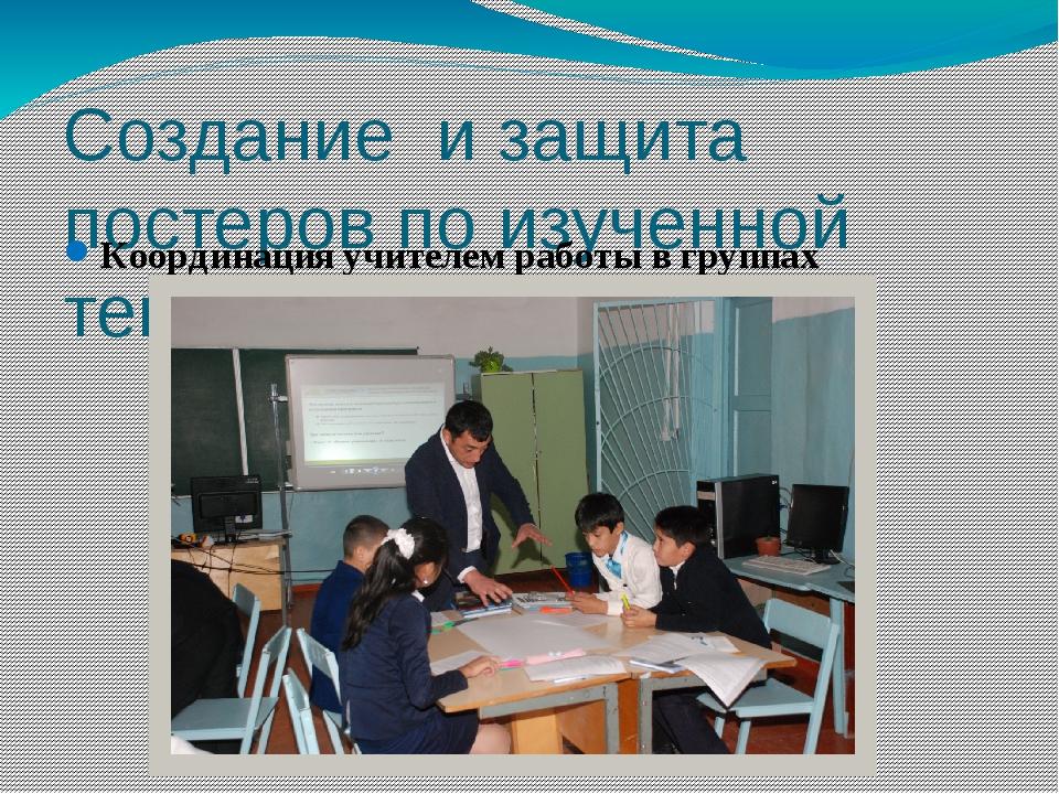 Создание и защита постеров по изученной теме Координация учителем работы в гр...