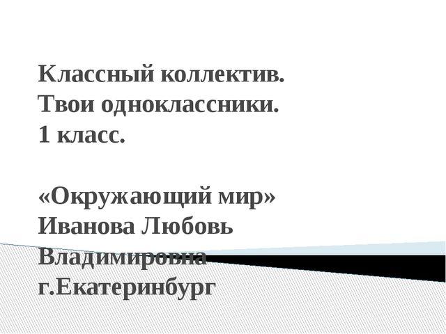 Классный коллектив. Твои одноклассники. 1 класс. «Окружающий мир» Иванова Лю...