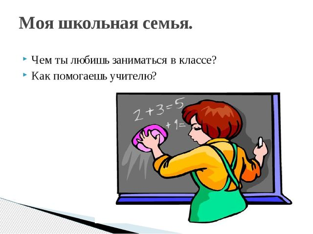 Чем ты любишь заниматься в классе? Как помогаешь учителю? Моя школьная семья.