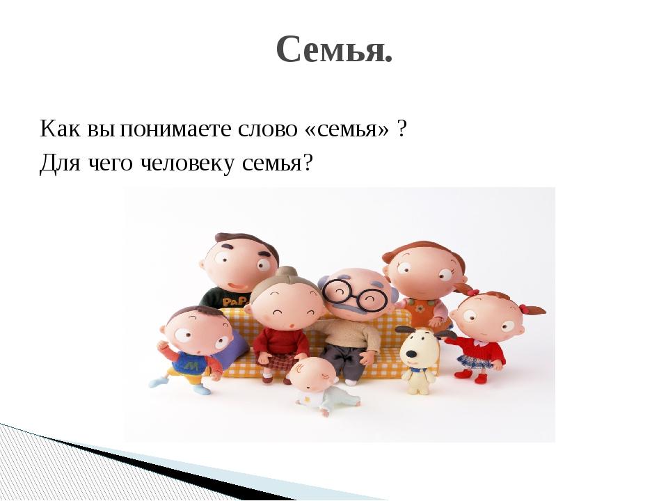 Как вы понимаете слово «семья» ? Для чего человеку семья? Семья.