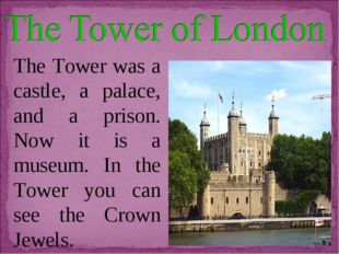 The Tower was a castle, a palace, and a prison. Now it is a museum. In the To