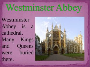 Westminster Abbey is a cathedral. Many Kings and Queens were buried there.