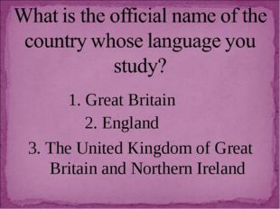 1. Great Britain 2. England 3. The United Kingdom of Great Britain and Northe