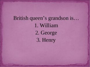British queen's grandson is… 1. William 2. George 3. Henry