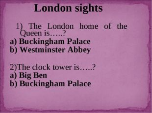London sights 1) The London home of the Queen is…..? a) Buckingham Palace b)