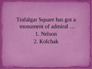 Trafalgar Square has got a monument of admiral … 1. Nelson 2. Kolchak