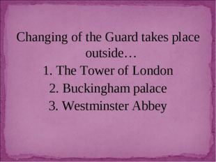 Changing of the Guard takes place outside… 1. The Tower of London 2. Buckingh