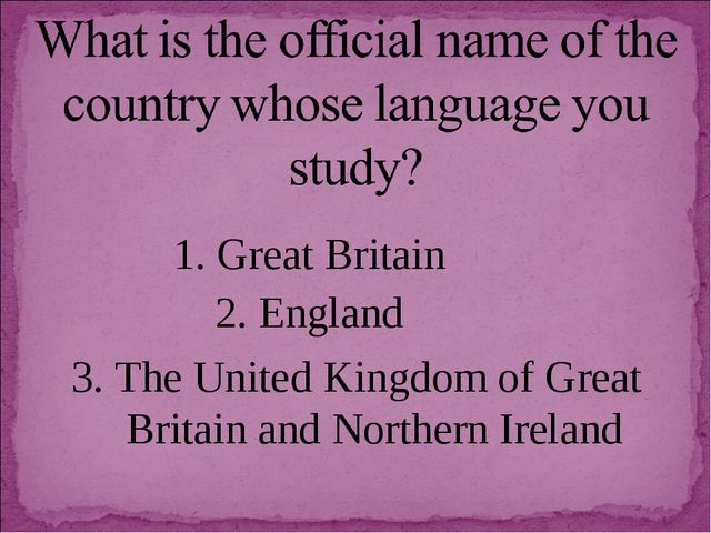 1. Great Britain 2. England 3. The United Kingdom of Great Britain and Northe...