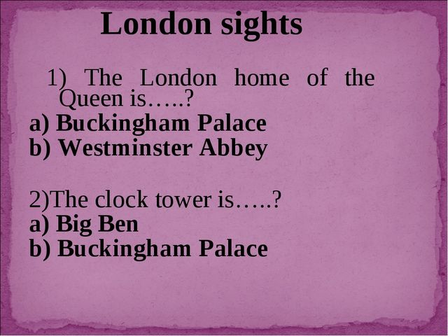 London sights 1) The London home of the Queen is…..? a) Buckingham Palace b)...