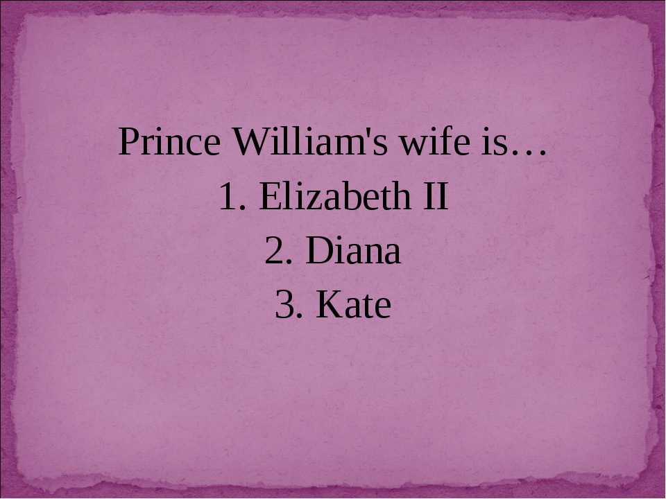 Prince William's wife is… 1. Elizabeth II 2. Diana 3. Kate