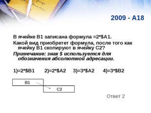 2009 - A18 В ячейке B1 записана формула =2*$A1. Какой вид приобретет формула,