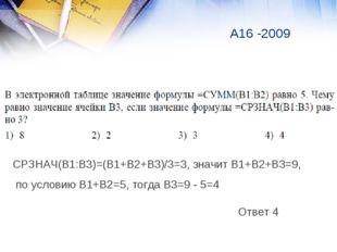 А16 -2009 Ответ 4 СРЗНАЧ(В1:В3)=(В1+В2+В3)/3=3, значит В1+В2+В3=9, по условию