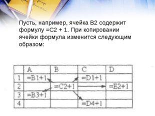 Пусть, например, ячейка В2 содержит формулу =С2 + 1. При копировании ячейки