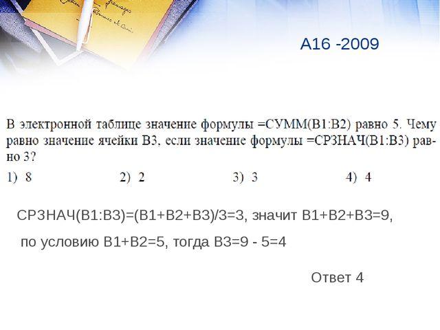 А16 -2009 Ответ 4 СРЗНАЧ(В1:В3)=(В1+В2+В3)/3=3, значит В1+В2+В3=9, по условию...