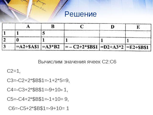 Решение Вычислим значения ячеек С2:С6 С2=1, С3=-С2+2*$B$1=-1+2*5=9, С4=-С3+2*...