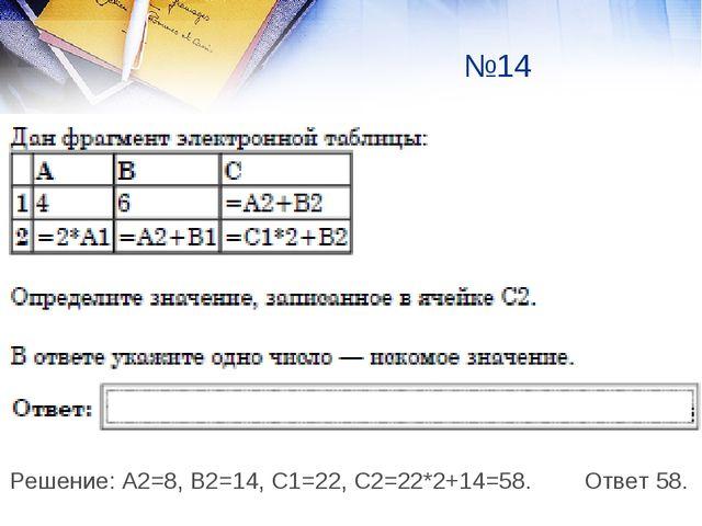 Решение: А2=8, В2=14, С1=22, С2=22*2+14=58. Ответ 58. №14