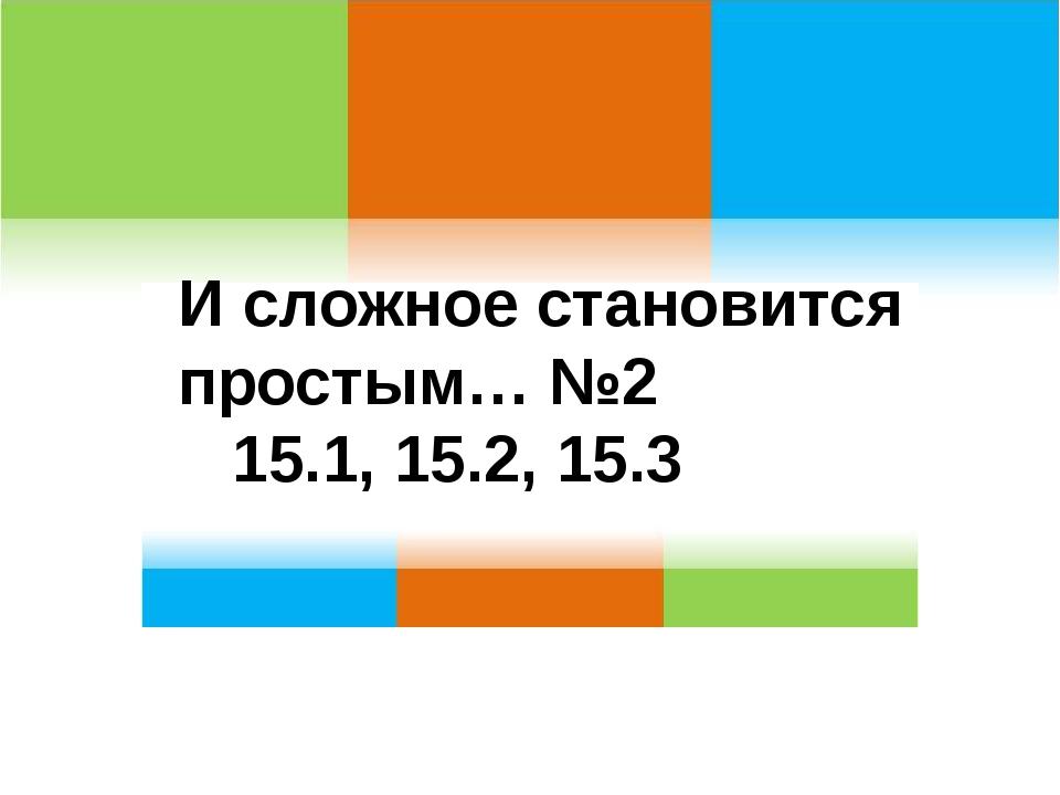 . И сложное становится простым… №2 15.1, 15.2, 15.3
