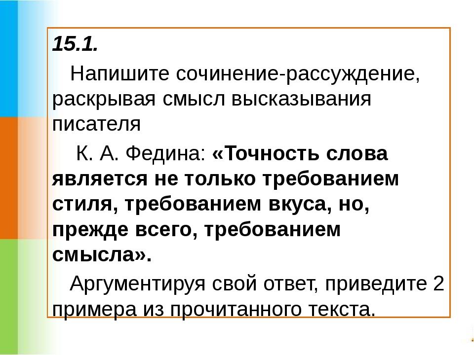 15.1. Напишите сочинение-рассуждение, раскрывая смысл высказывания писателя К...