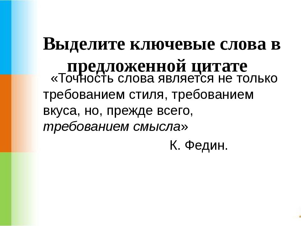 Выделите ключевые слова в предложенной цитате «Точность слова является не то...
