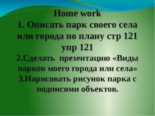 Home work 1. Описать парк своего села или города по плану стр 121 упр 121 2.
