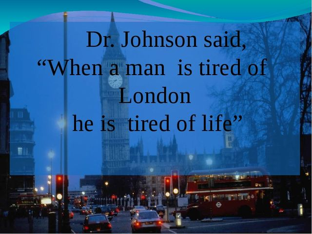 """Dr. Johnson said, """"When a man is tired of London he is tired of life"""""""