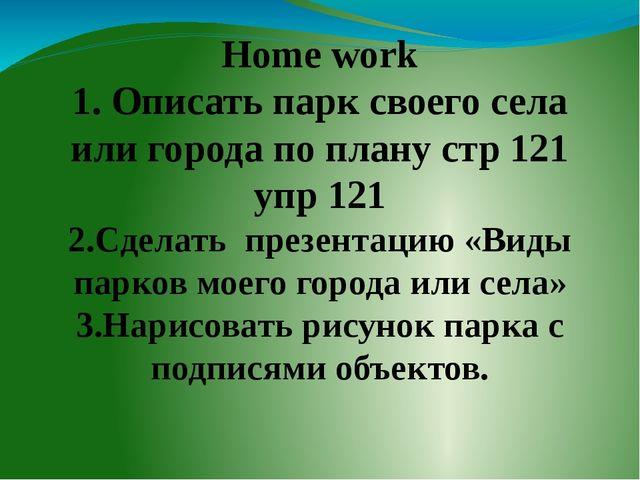 Home work 1. Описать парк своего села или города по плану стр 121 упр 121 2....