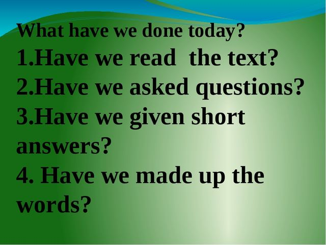 What have we done today? 1.Have we read the text? 2.Have we asked questions?...