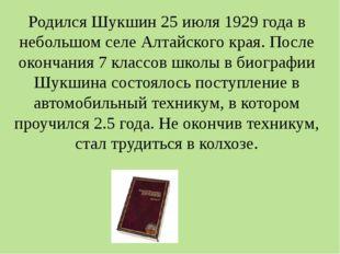 Родился Шукшин 25 июля 1929 года в небольшом селе Алтайского края. После окон