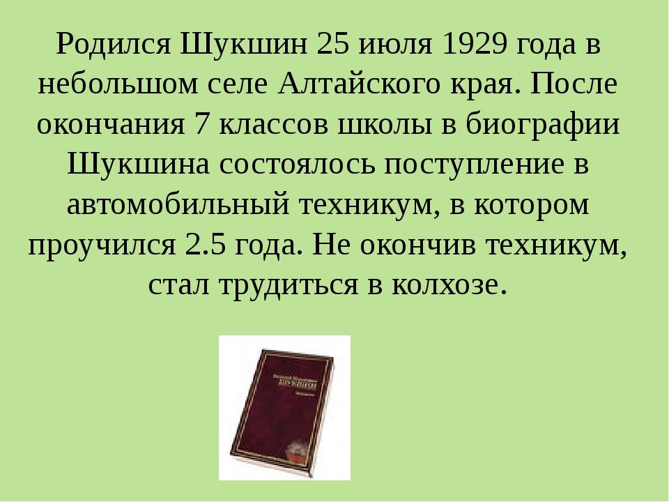 Родился Шукшин 25 июля 1929 года в небольшом селе Алтайского края. После окон...