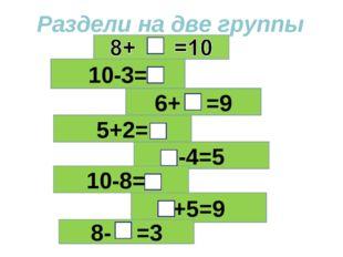 Раздели на две группы 10-3= 6+ =9 5+2= -4=5 10-8=== +5=9 8- =3