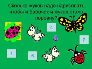Сколько жуков надо нарисовать чтобы и бабочек и жуков стало поровну? 1 6 2 4