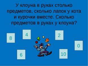У клоуна в руках столько предметов, сколько лапок у кота и курочки вместе. Ск