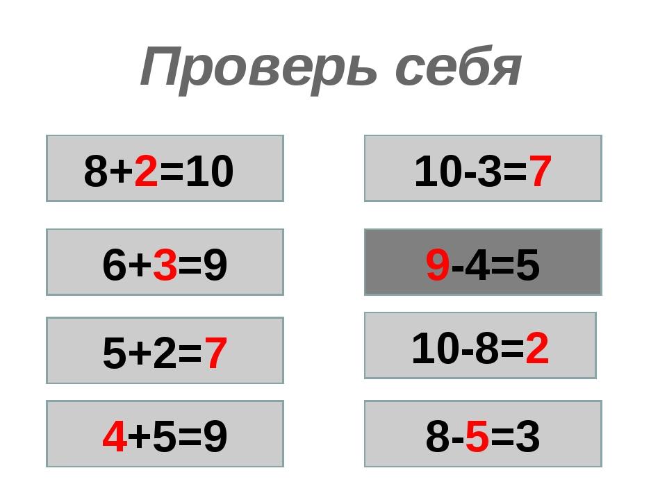 Проверь себя 8+2=10 6+3=9 5+2=7 4+5=9 9-4=5 10-3=7 10-8=2 8-5=3