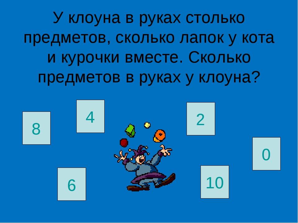 У клоуна в руках столько предметов, сколько лапок у кота и курочки вместе. Ск...