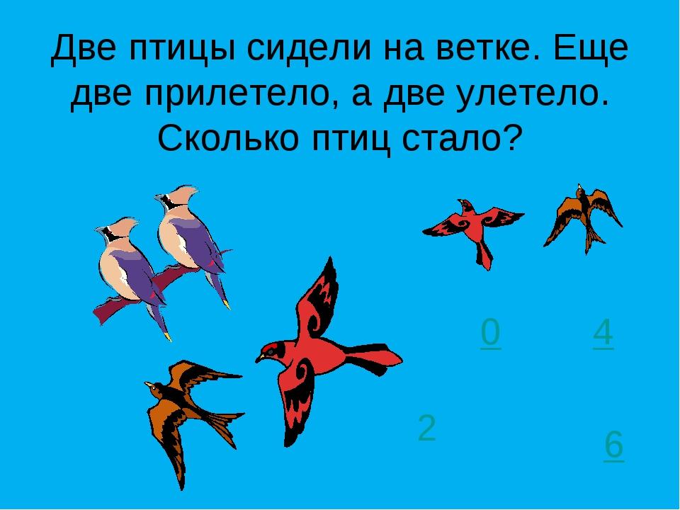 Две птицы сидели на ветке. Еще две прилетело, а две улетело. Сколько птиц ста...