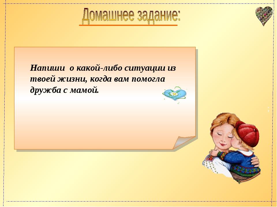 Напиши о какой-либо ситуации из твоей жизни, когда вам помогла дружба с мамой.
