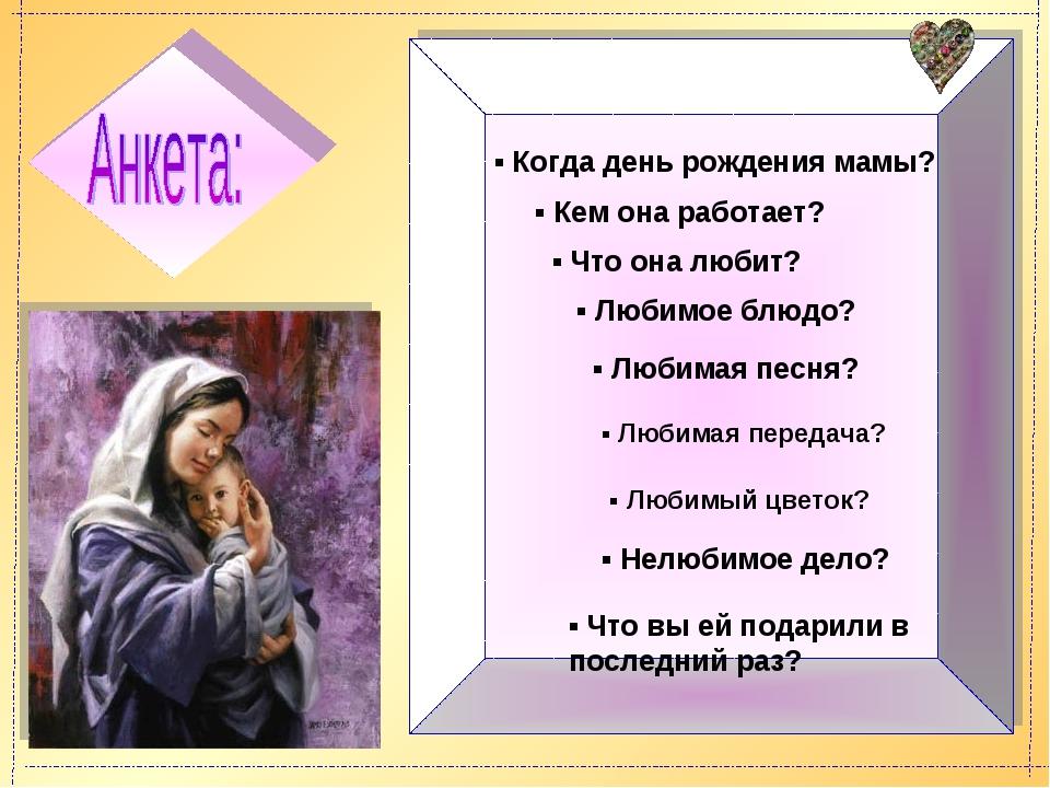 ▪ Когда день рождения мамы? ▪ Кем она работает? ▪ Что она любит? ▪ Любимое бл...