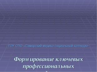 ГОУ СПО «Самарский медико-социальный колледж» Формирование ключевых профессио