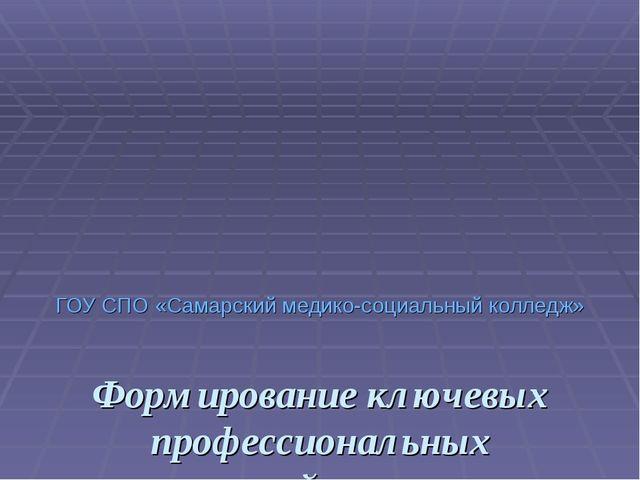 ГОУ СПО «Самарский медико-социальный колледж» Формирование ключевых профессио...