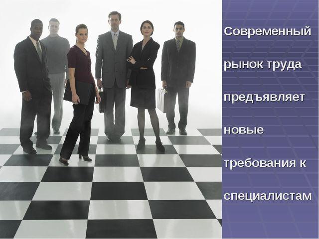 Современный рынок труда предъявляет новые требования к специалистам