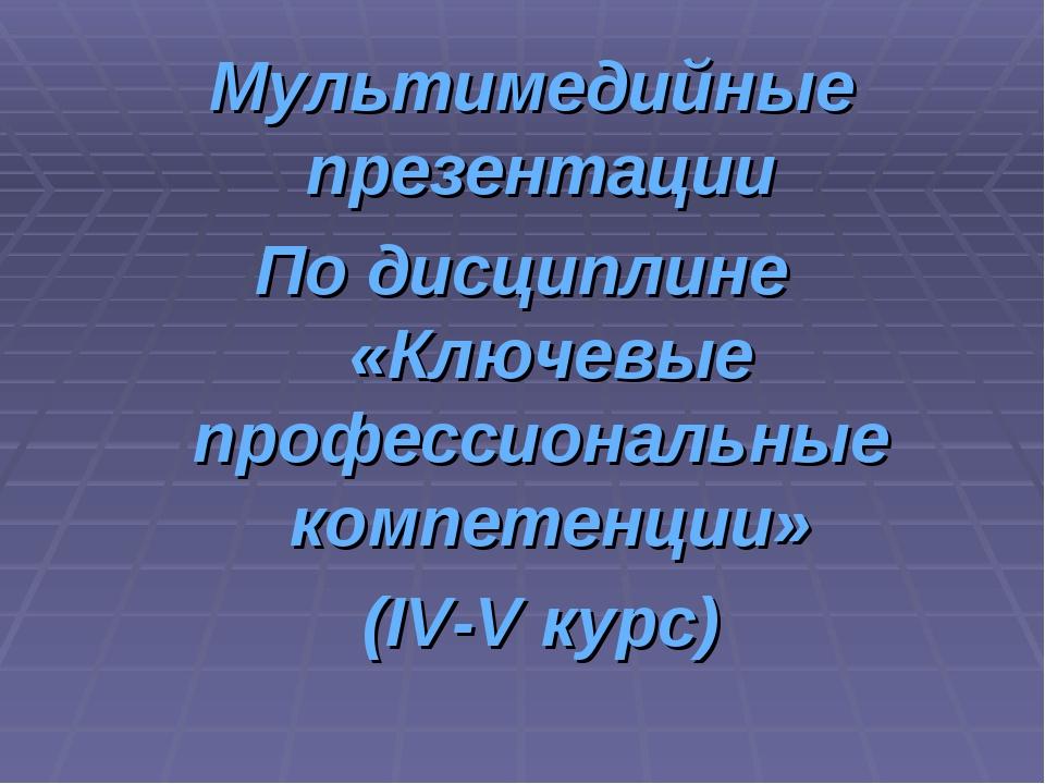 Мультимедийные презентации По дисциплине «Ключевые профессиональные компетенц...