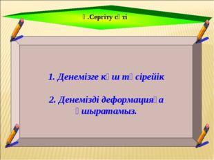 Ү.Сергіту сәті 1. Денемізге күш түсірейік 2. Денемізді деформацияға ұшыратам