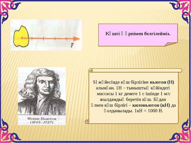 SІ жүйесінде күш бірлігіне ньютон (Н) алынған. 1Н – тыныштық күйіндегі массас...