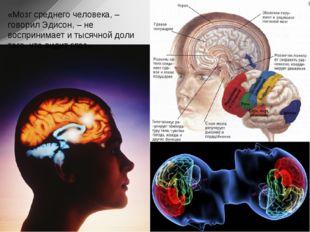 «Мозг среднего человека, – говорил Эдисон, – не воспринимает и тысячной доли