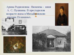 Арина Родионовна Яковлева - няня А. С. Пушкина. В престарелом возрасте жила в