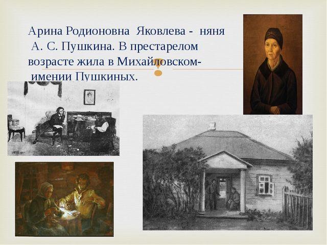 Арина Родионовна Яковлева - няня А. С. Пушкина. В престарелом возрасте жила в...