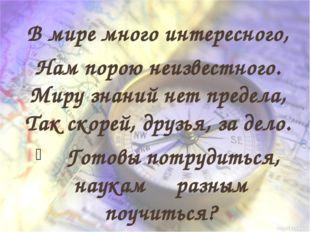 В мире много интересного, Нам порою неизвестного. Миру знаний нет предела, Т