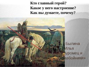 Былина «Илья Муромец и разбойники» Кто главный герой? Какое у него настроени