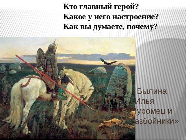 Былина «Илья Муромец и разбойники» Кто главный герой? Какое у него настроени...